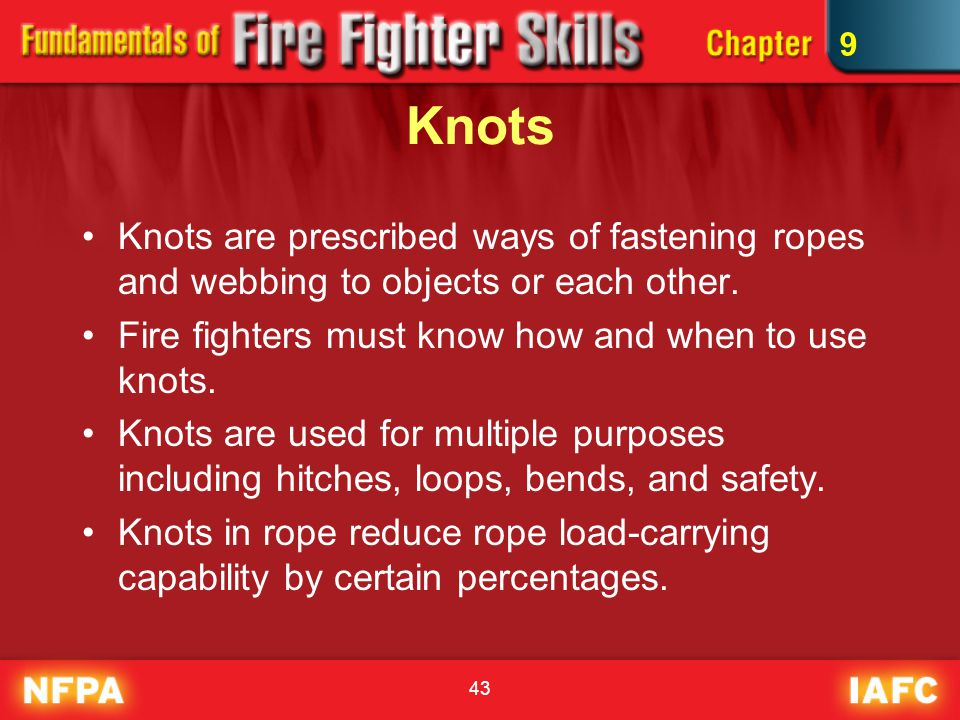 43 Knots Knots are prescribed ways of fastening ropes and webbing to objects or each other. Fire fighters must know how and when to use knots. Knots a
