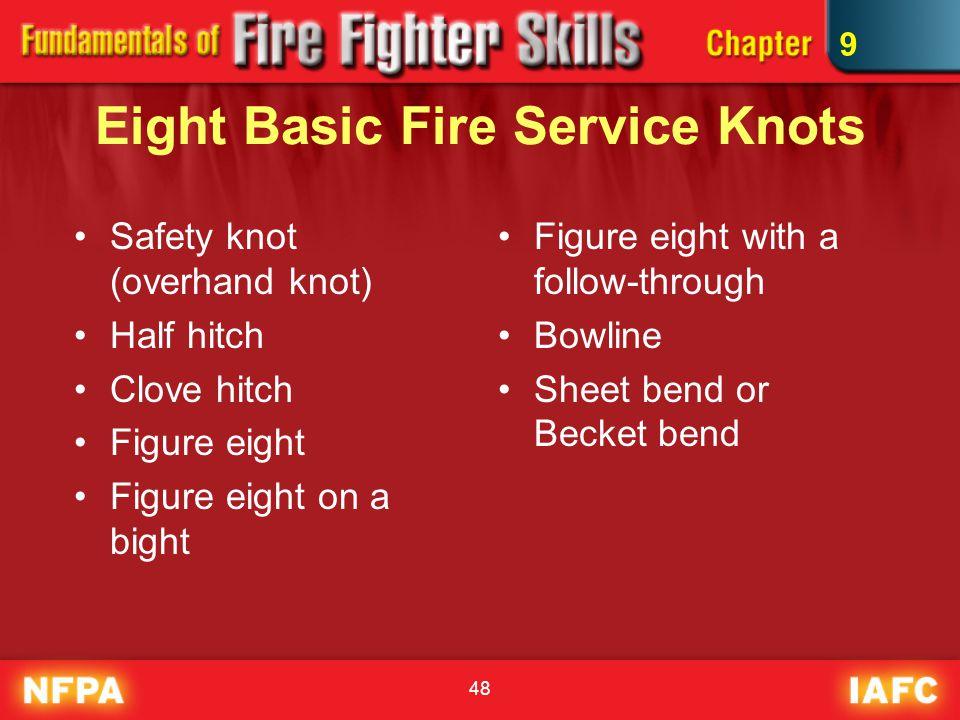 48 Eight Basic Fire Service Knots Figure eight with a follow-through Bowline Sheet bend or Becket bend Safety knot (overhand knot) Half hitch Clove hitch Figure eight Figure eight on a bight 9