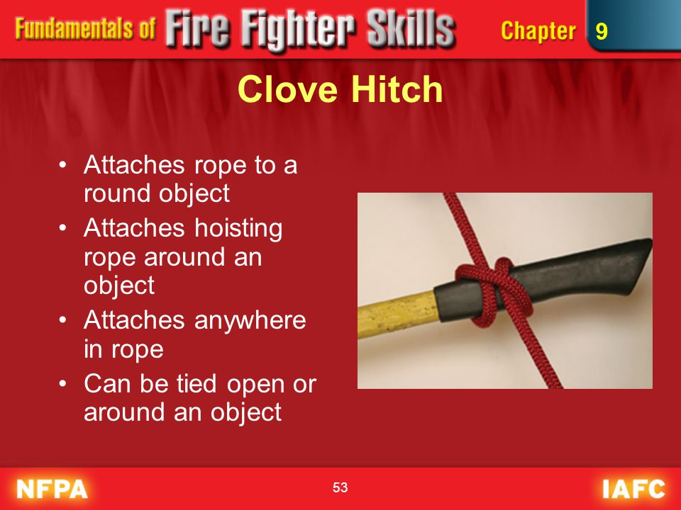 53 Clove Hitch Attaches rope to a round object Attaches hoisting rope around an object Attaches anywhere in rope Can be tied open or around an object 9