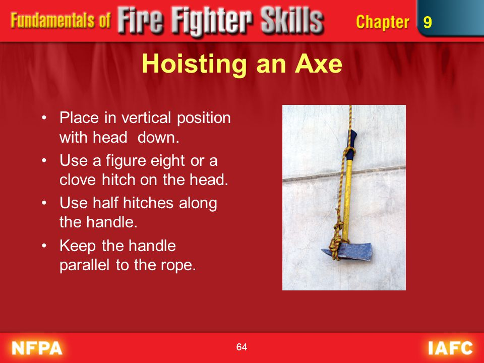 64 Hoisting an Axe Place in vertical position with head down. Use a figure eight or a clove hitch on the head. Use half hitches along the handle. Keep