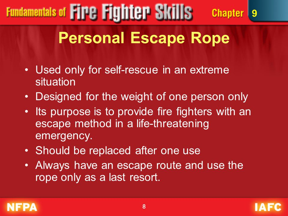 8 Personal Escape Rope Used only for self-rescue in an extreme situation Designed for the weight of one person only Its purpose is to provide fire fig