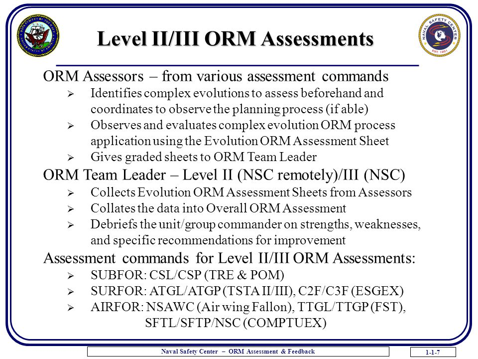 1-1-7 Naval Safety Center – ORM Assessment & Feedback ORM Assessors – from various assessment commands  Identifies complex evolutions to assess beforehand and coordinates to observe the planning process (if able)  Observes and evaluates complex evolution ORM process application using the Evolution ORM Assessment Sheet  Gives graded sheets to ORM Team Leader ORM Team Leader – Level II (NSC remotely)/III (NSC)  Collects Evolution ORM Assessment Sheets from Assessors  Collates the data into Overall ORM Assessment  Debriefs the unit/group commander on strengths, weaknesses, and specific recommendations for improvement Assessment commands for Level II/III ORM Assessments:  SUBFOR: CSL/CSP (TRE & POM)  SURFOR: ATGL/ATGP (TSTA II/III), C2F/C3F (ESGEX)  AIRFOR: NSAWC (Air wing Fallon), TTGL/TTGP (FST), SFTL/SFTP/NSC (COMPTUEX) Level II/III ORM Assessments