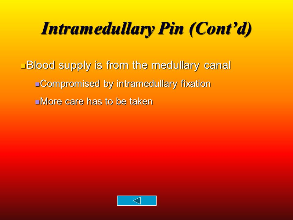 Intramedullary Pin (Cont'd) Blood supply is from the medullary canal Blood supply is from the medullary canal Compromised by intramedullary fixation C