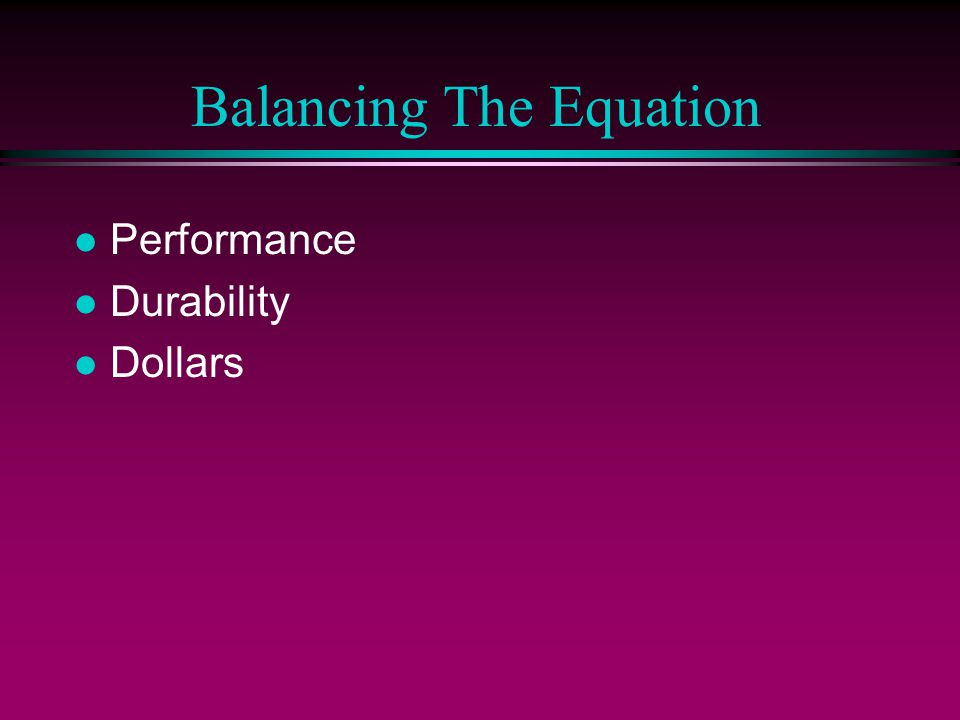 Balancing The Equation l Performance l Durability l Dollars