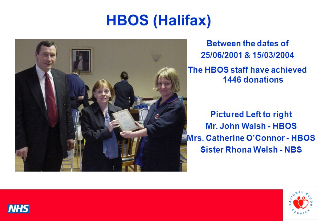 PCS Conference HBOS (Halifax) Between the dates of 25/06/2001 & 15/03/2004 The HBOS staff have achieved 1446 donations Pictured Left to right Mr.