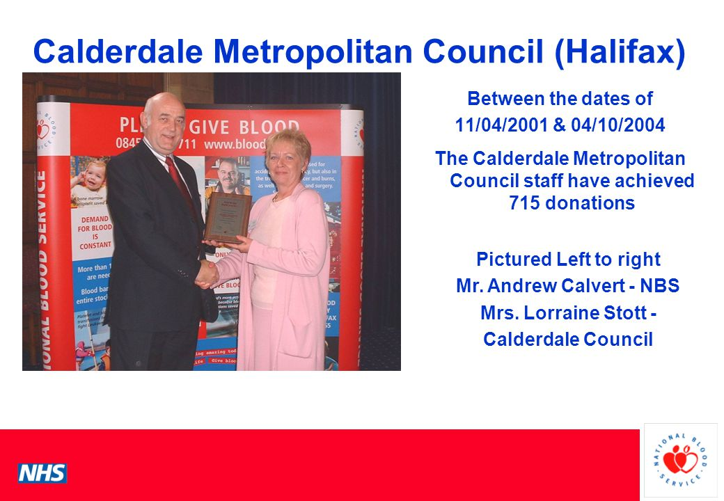 PCS Conference Calderdale Metropolitan Council (Halifax) Between the dates of 11/04/2001 & 04/10/2004 The Calderdale Metropolitan Council staff have achieved 715 donations Pictured Left to right Mr.