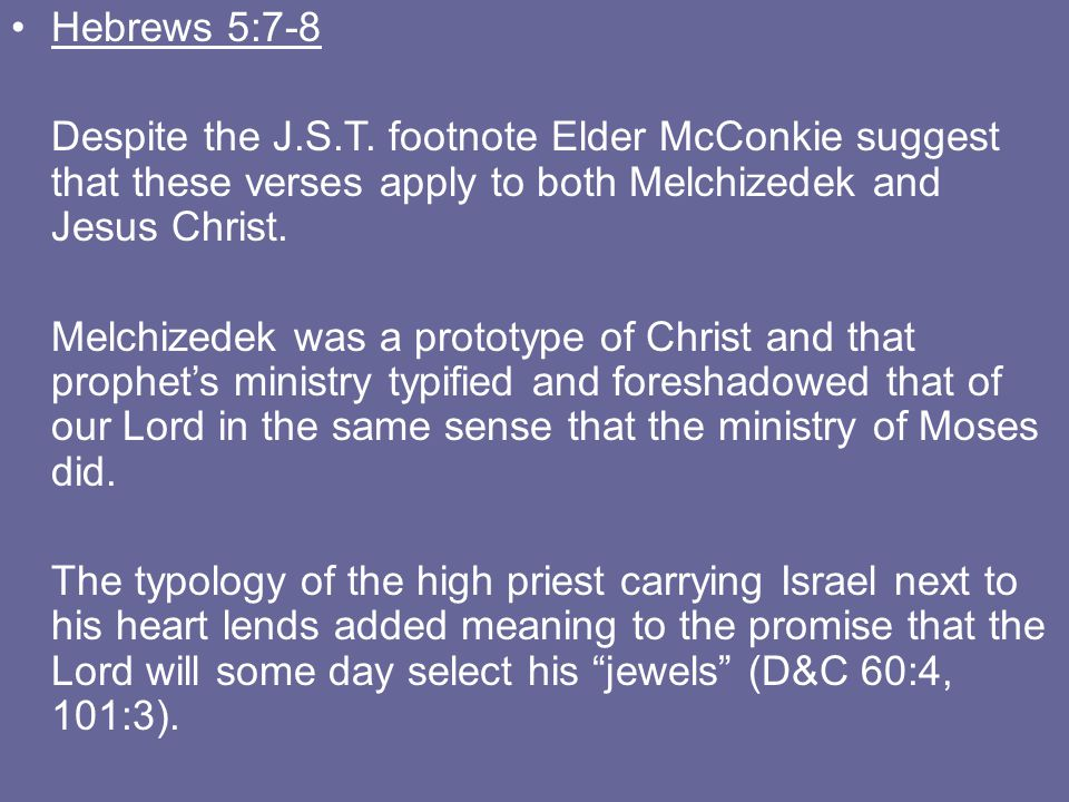 Hebrews 5:7-8 Despite the J.S.T. footnote Elder McConkie suggest that these verses apply to both Melchizedek and Jesus Christ. Melchizedek was a proto