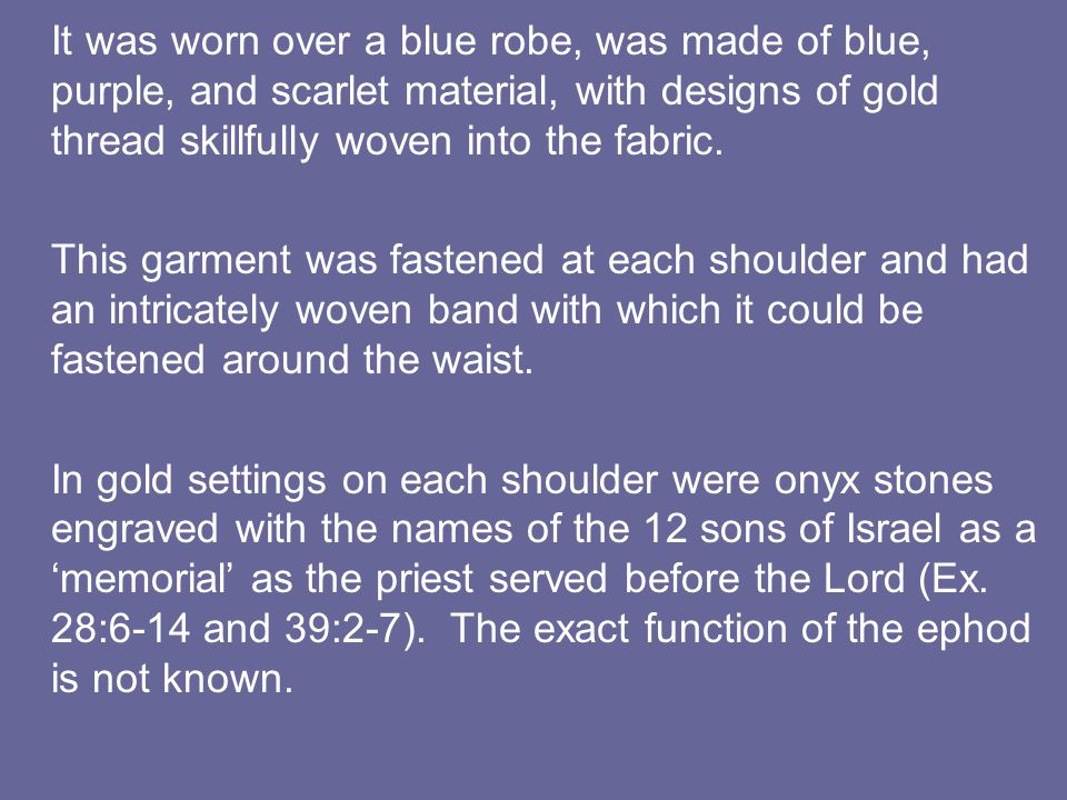It was worn over a blue robe, was made of blue, purple, and scarlet material, with designs of gold thread skillfully woven into the fabric. This garme