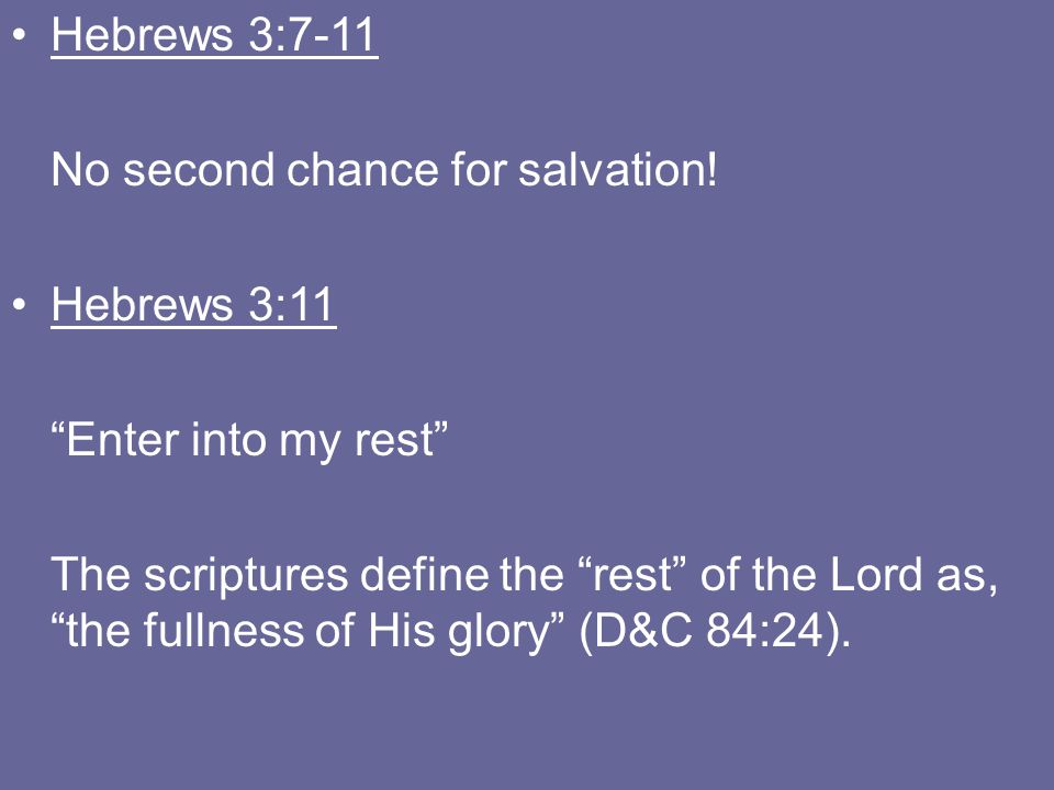 "Hebrews 3:7-11 No second chance for salvation! Hebrews 3:11 ""Enter into my rest"" The scriptures define the ""rest"" of the Lord as, ""the fullness of His"