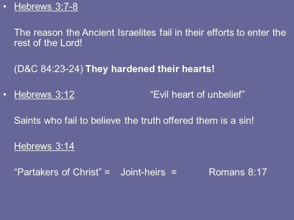 Hebrews 3:7-8 The reason the Ancient Israelites fail in their efforts to enter the rest of the Lord! (D&C 84:23-24) They hardened their hearts! Hebrew