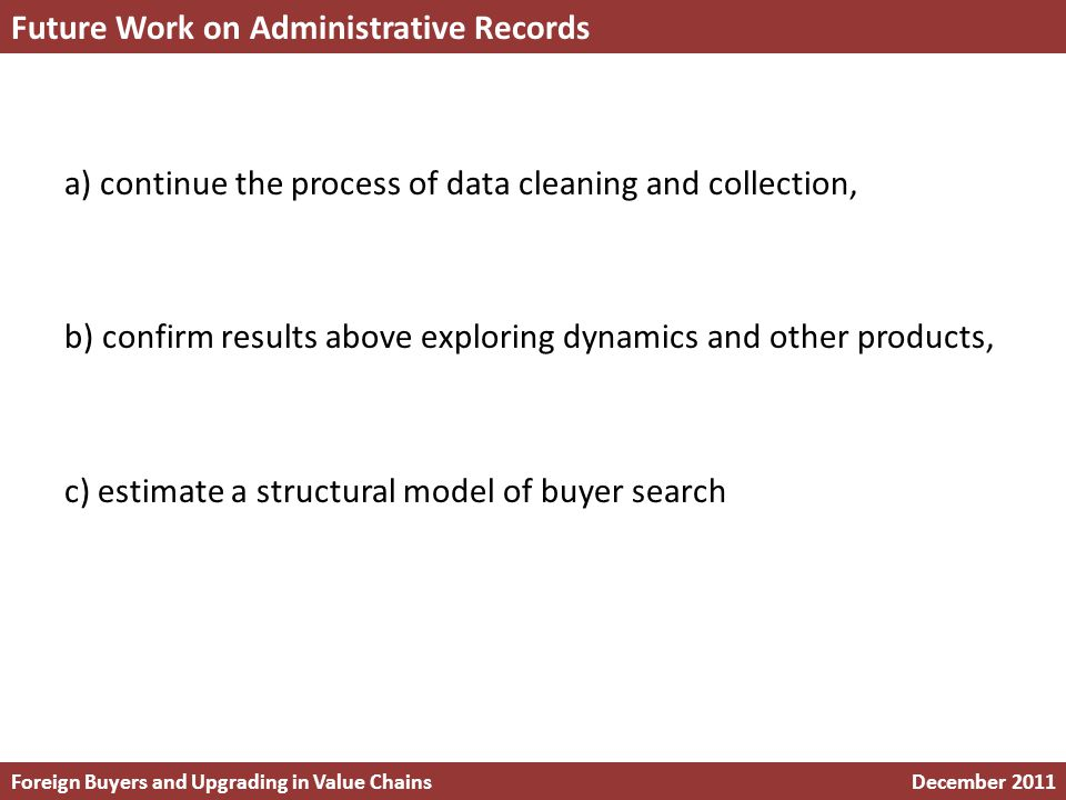 a) continue the process of data cleaning and collection, b) confirm results above exploring dynamics and other products, c) estimate a structural model of buyer search Future Work on Administrative Records Foreign Buyers and Upgrading in Value ChainsDecember 2011