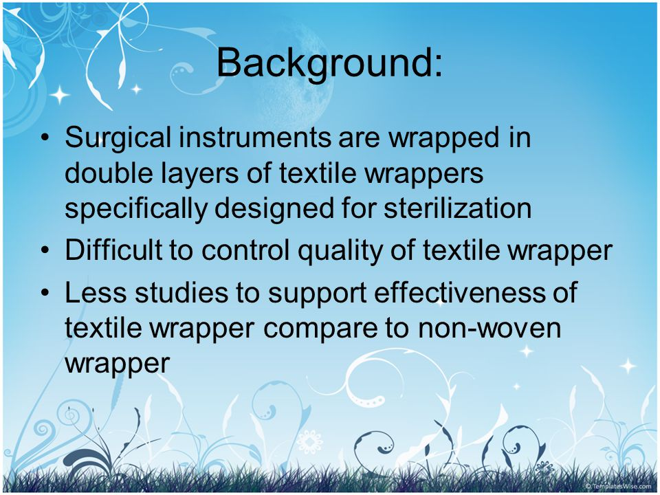 Background: Surgical instruments are wrapped in double layers of textile wrappers specifically designed for sterilization Difficult to control quality of textile wrapper Less studies to support effectiveness of textile wrapper compare to non-woven wrapper