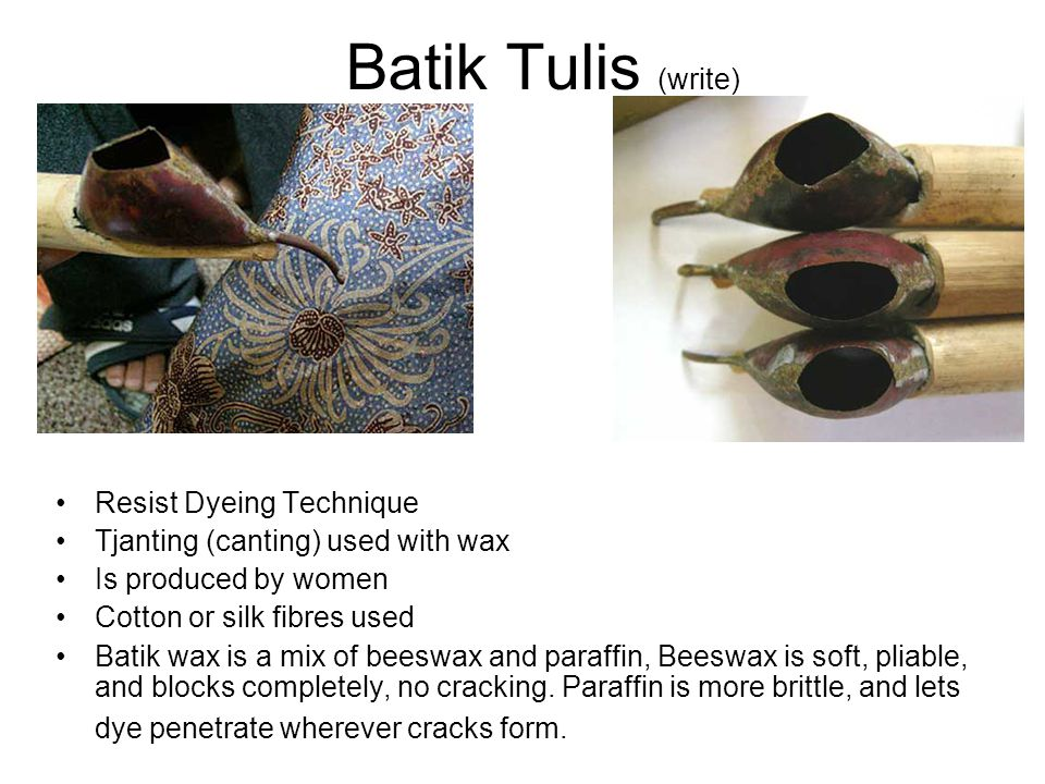 Batik Tulis (write) Resist Dyeing Technique Tjanting (canting) used with wax Is produced by women Cotton or silk fibres used Batik wax is a mix of bee