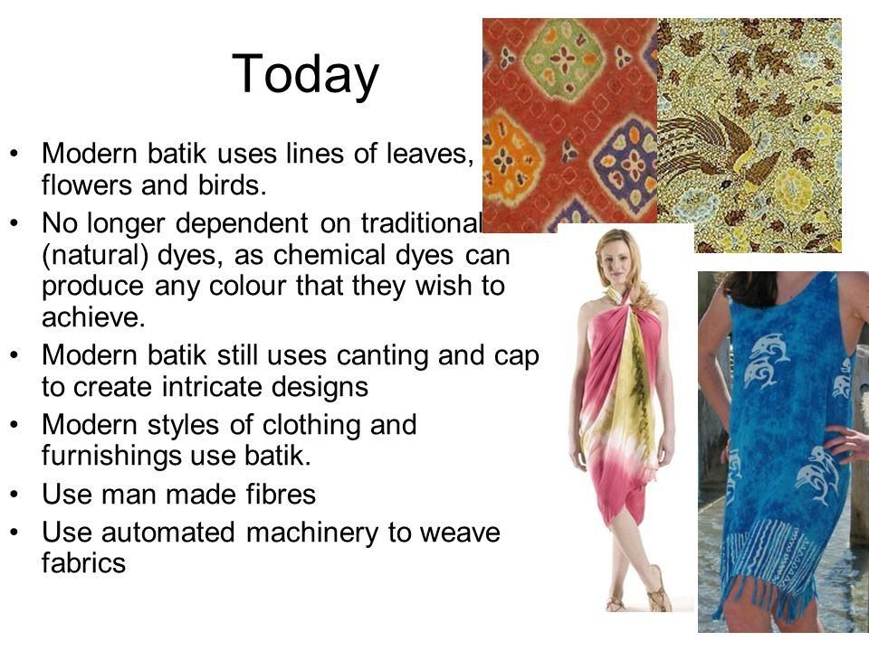 Today Modern batik uses lines of leaves, flowers and birds. No longer dependent on traditional (natural) dyes, as chemical dyes can produce any colour