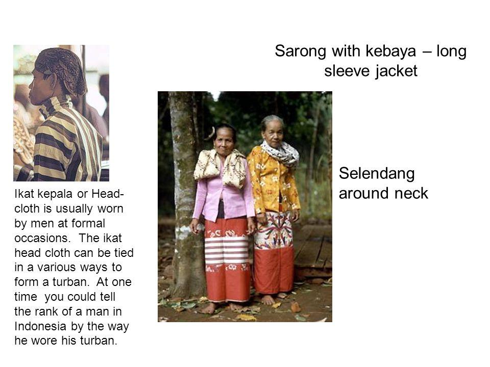Sarong with kebaya – long sleeve jacket Selendang around neck Ikat kepala or Head- cloth is usually worn by men at formal occasions.