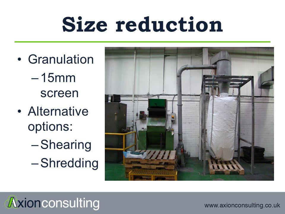Size reduction Granulation –15mm screen Alternative options: –Shearing –Shredding
