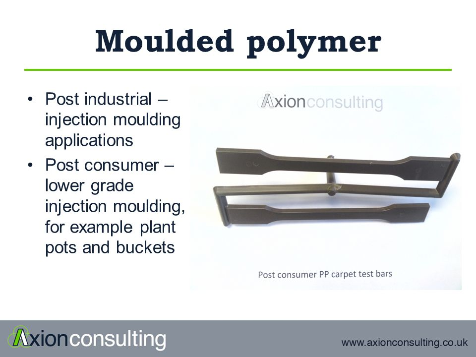 Moulded polymer Post industrial – injection moulding applications Post consumer – lower grade injection moulding, for example plant pots and buckets