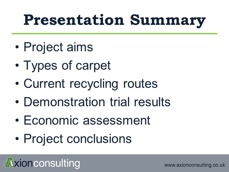 Presentation Summary Project aims Types of carpet Current recycling routes Demonstration trial results Economic assessment Project conclusions
