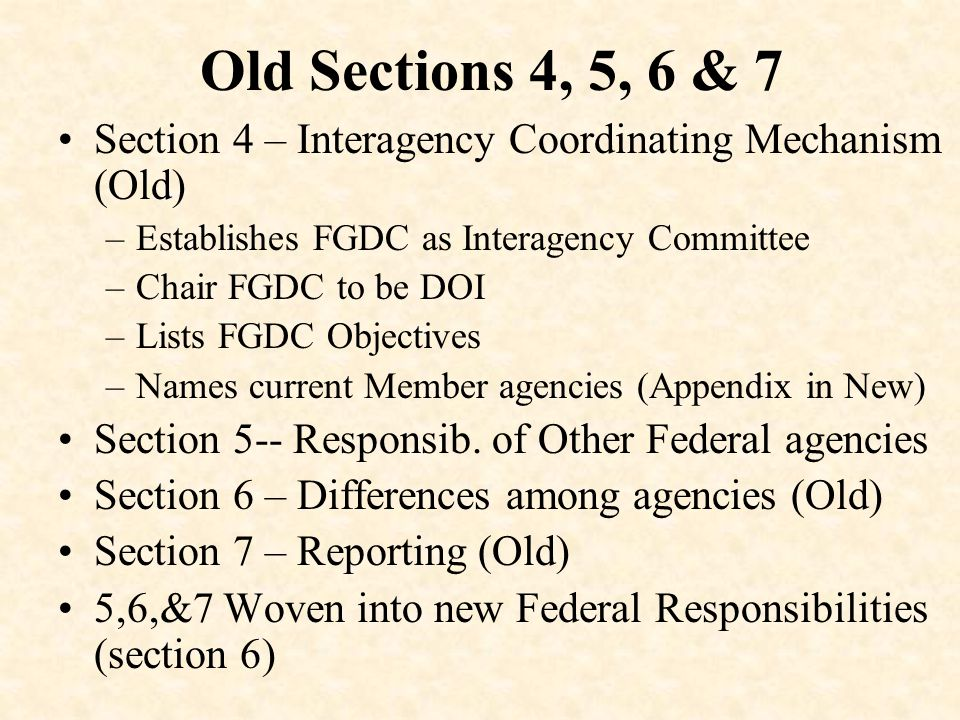 Old Sections 4, 5, 6 & 7 Section 4 – Interagency Coordinating Mechanism (Old) –Establishes FGDC as Interagency Committee –Chair FGDC to be DOI –Lists