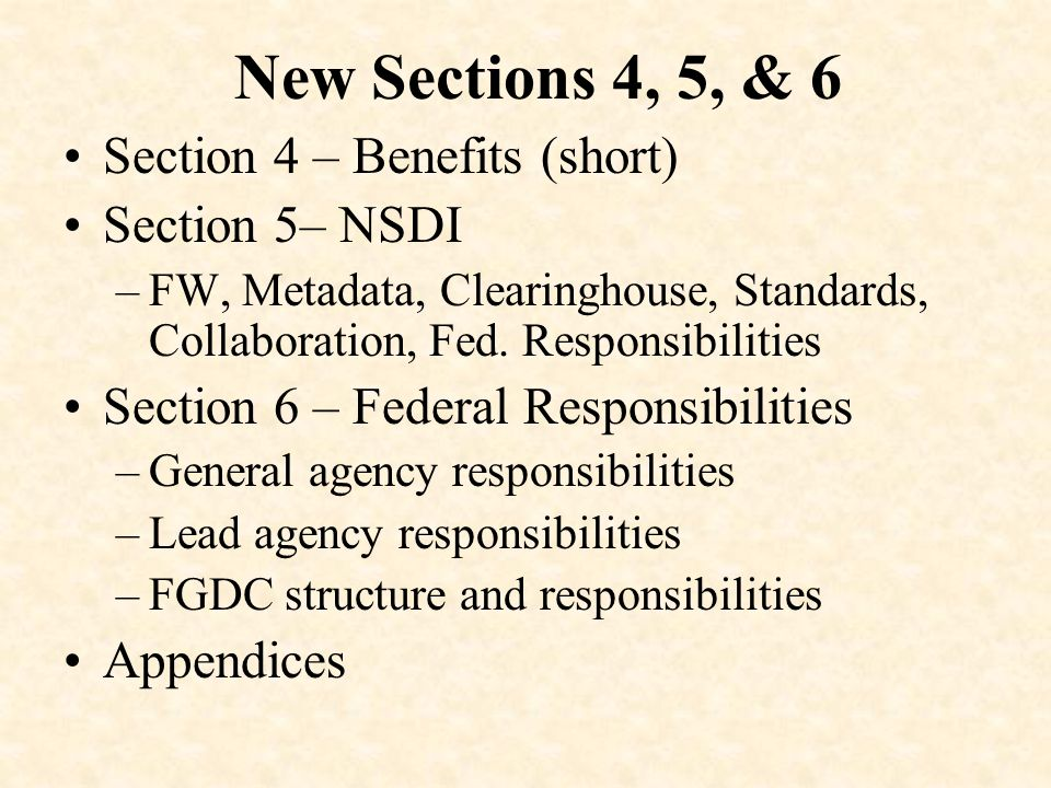 New Sections 4, 5, & 6 Section 4 – Benefits (short) Section 5– NSDI –FW, Metadata, Clearinghouse, Standards, Collaboration, Fed. Responsibilities Sect