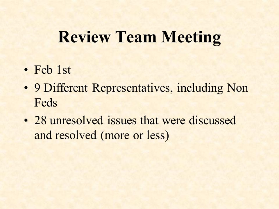 Review Team Meeting Feb 1st 9 Different Representatives, including Non Feds 28 unresolved issues that were discussed and resolved (more or less)