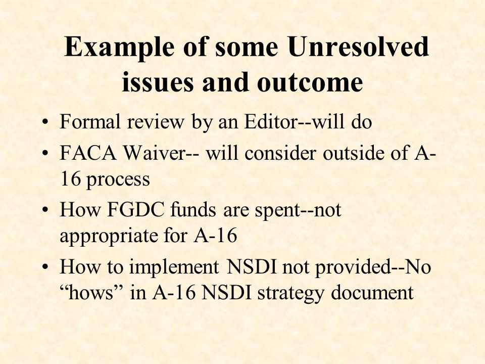 Example of some Unresolved issues and outcome Formal review by an Editor--will do FACA Waiver-- will consider outside of A- 16 process How FGDC funds are spent--not appropriate for A-16 How to implement NSDI not provided--No hows in A-16 NSDI strategy document