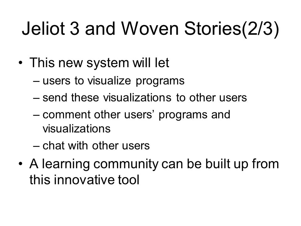 Jeliot 3 and Woven Stories(2/3) This new system will let –users to visualize programs –send these visualizations to other users –comment other users' programs and visualizations –chat with other users A learning community can be built up from this innovative tool