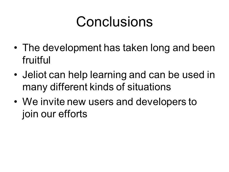 Conclusions The development has taken long and been fruitful Jeliot can help learning and can be used in many different kinds of situations We invite new users and developers to join our efforts
