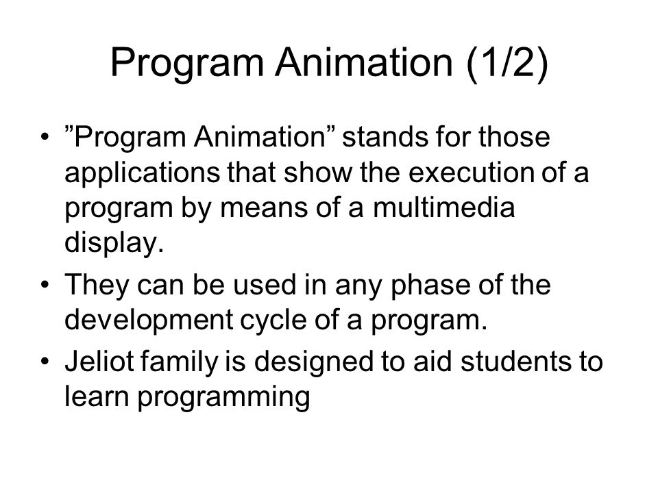 Program Animation (1/2) Program Animation stands for those applications that show the execution of a program by means of a multimedia display.