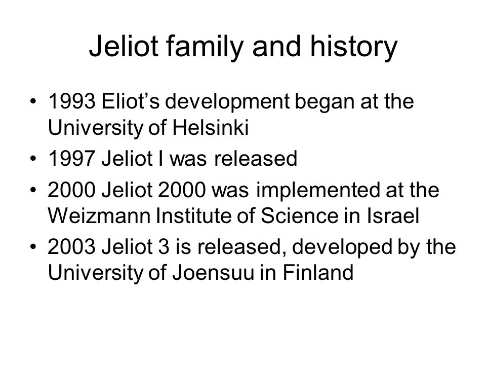 Jeliot family and history 1993 Eliot's development began at the University of Helsinki 1997 Jeliot I was released 2000 Jeliot 2000 was implemented at the Weizmann Institute of Science in Israel 2003 Jeliot 3 is released, developed by the University of Joensuu in Finland