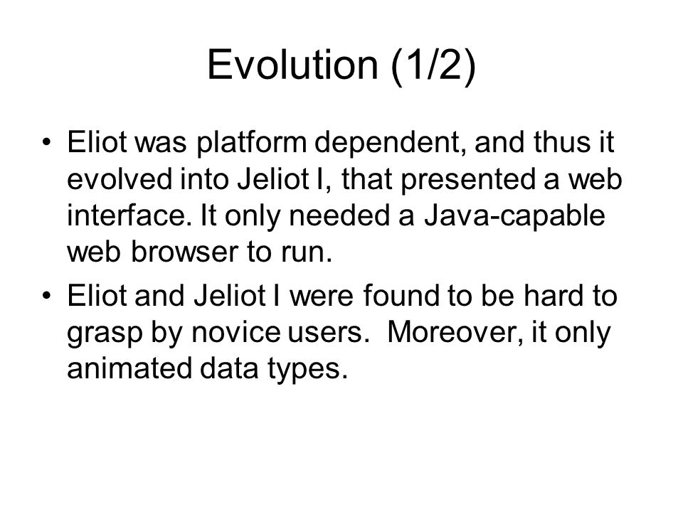 Evolution (1/2) Eliot was platform dependent, and thus it evolved into Jeliot I, that presented a web interface.