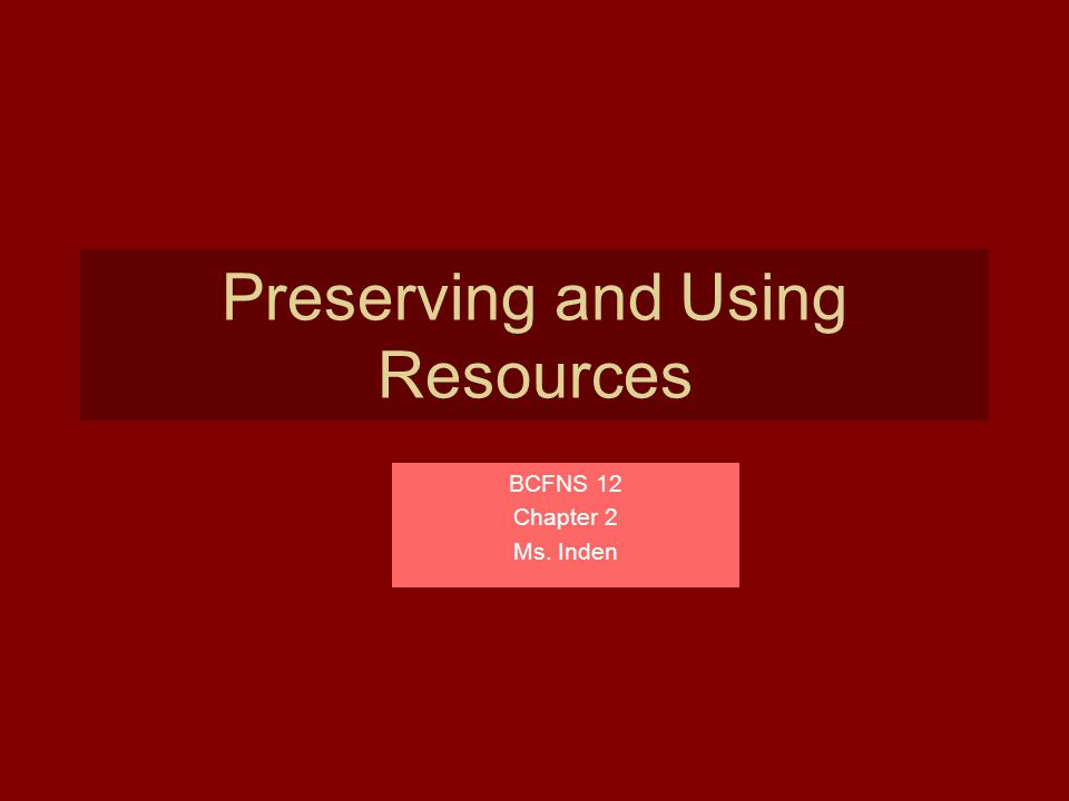 Preserving and Using Resources BCFNS 12 Chapter 2 Ms. Inden