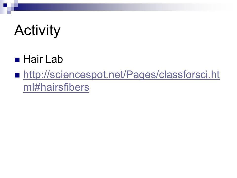 Activity Hair Lab http://sciencespot.net/Pages/classforsci.ht ml#hairsfibers http://sciencespot.net/Pages/classforsci.ht ml#hairsfibers