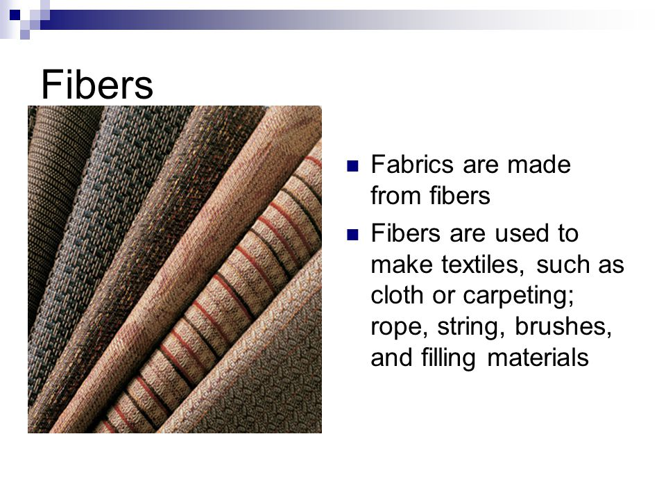 Fibers Fabrics are made from fibers Fibers are used to make textiles, such as cloth or carpeting; rope, string, brushes, and filling materials