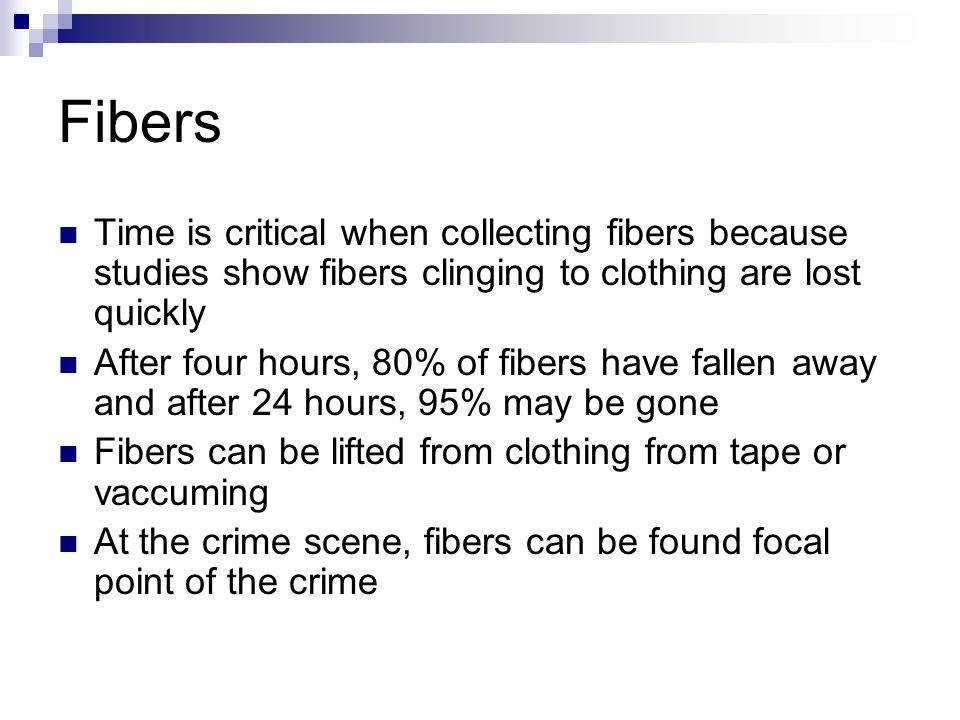 Fibers Time is critical when collecting fibers because studies show fibers clinging to clothing are lost quickly After four hours, 80% of fibers have fallen away and after 24 hours, 95% may be gone Fibers can be lifted from clothing from tape or vaccuming At the crime scene, fibers can be found focal point of the crime