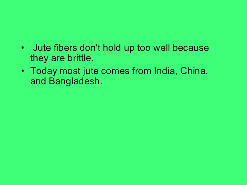 Jute fibers don't hold up too well because they are brittle. Today most jute comes from India, China, and Bangladesh.