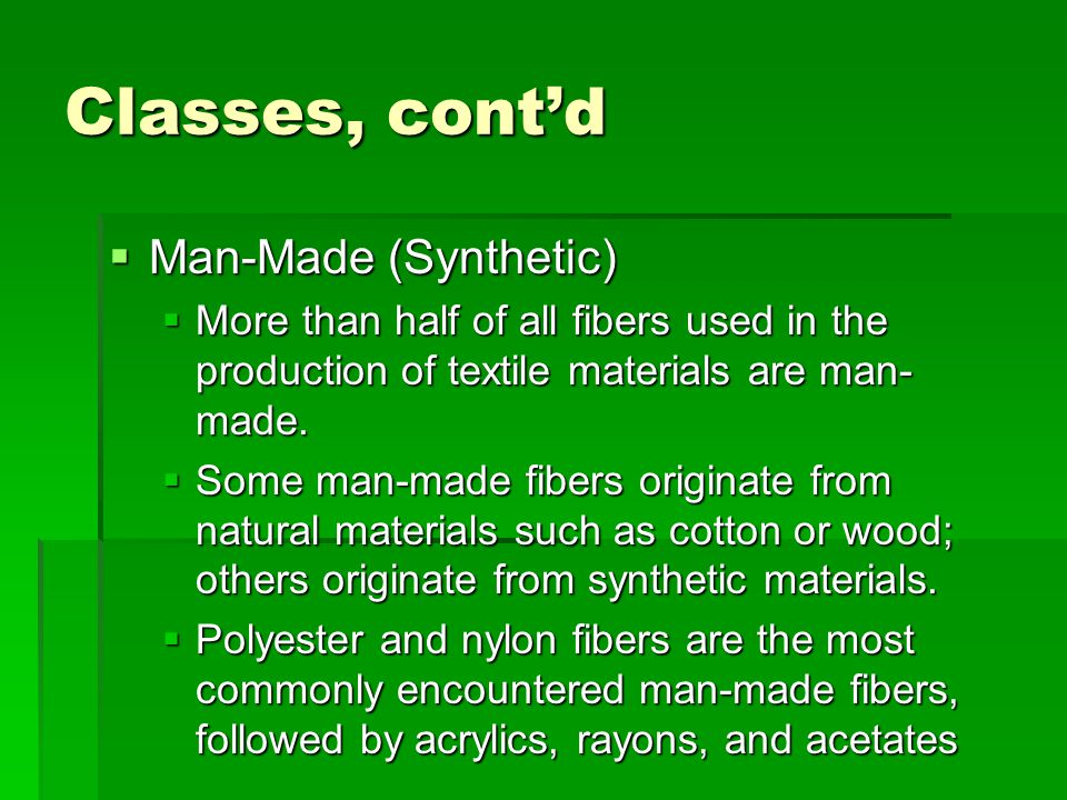 Classes, cont'd  Man-Made (Synthetic)  More than half of all fibers used in the production of textile materials are man- made.  Some man-made fiber