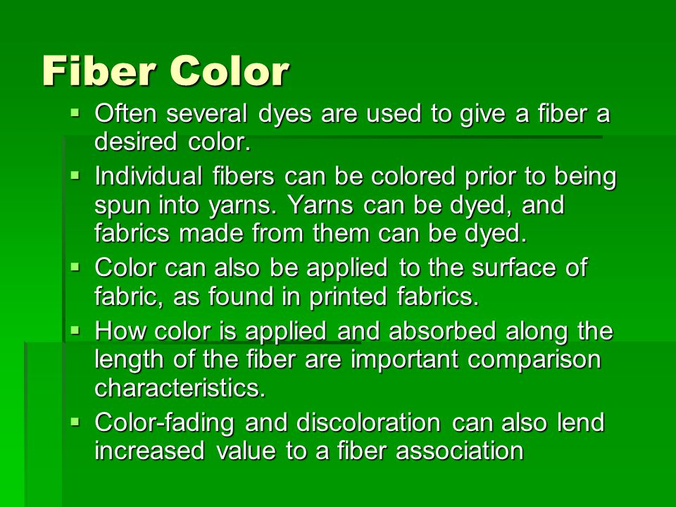 Fiber Color  Often several dyes are used to give a fiber a desired color.  Individual fibers can be colored prior to being spun into yarns. Yarns ca