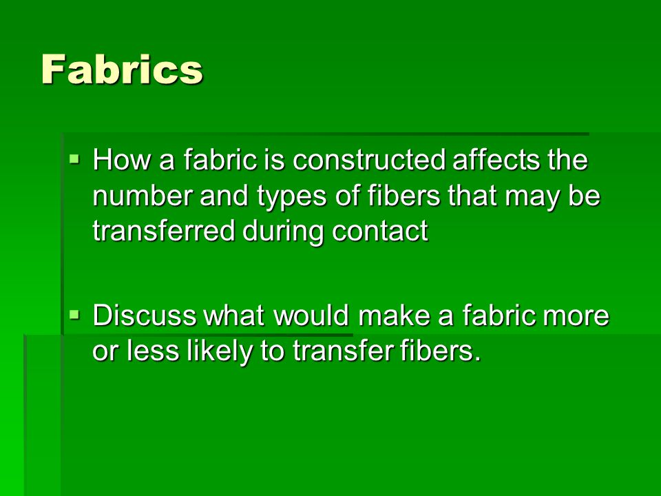 Fabrics  How a fabric is constructed affects the number and types of fibers that may be transferred during contact  Discuss what would make a fabric