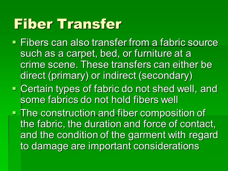 Fiber Transfer  Fibers can also transfer from a fabric source such as a carpet, bed, or furniture at a crime scene. These transfers can either be dir