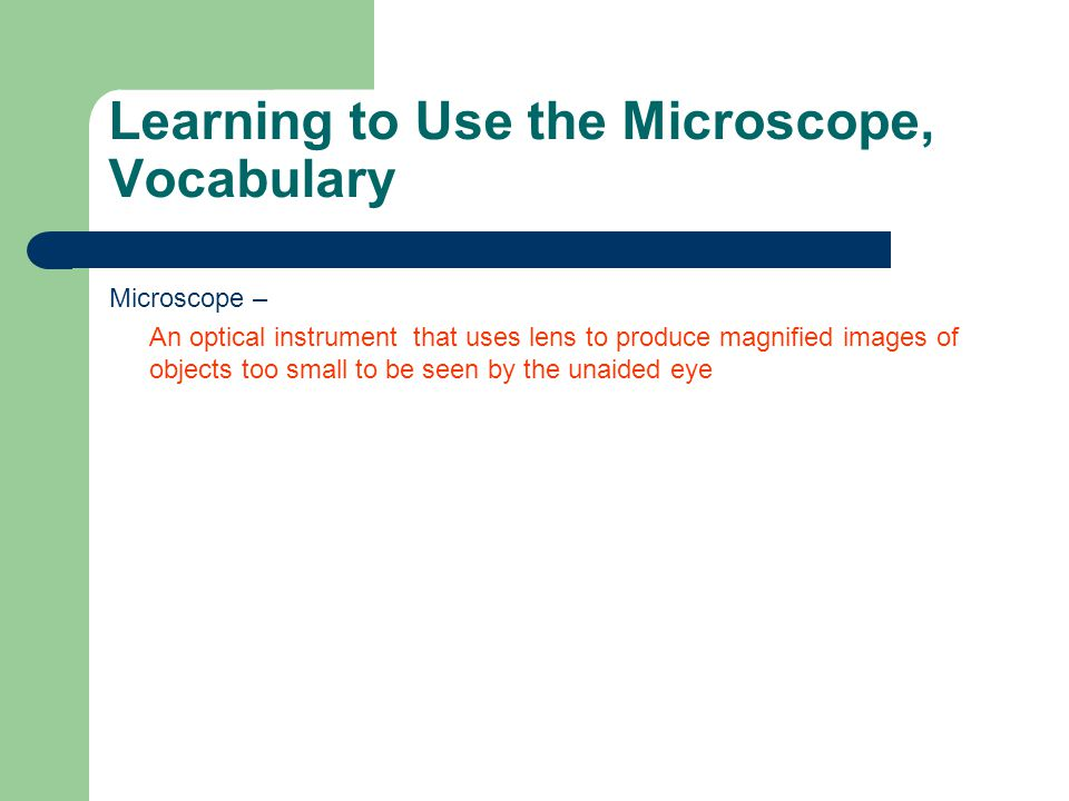 Learning to Use the Microscope, Vocabulary Microscope – An optical instrument that uses lens to produce magnified images of objects too small to be seen by the unaided eye