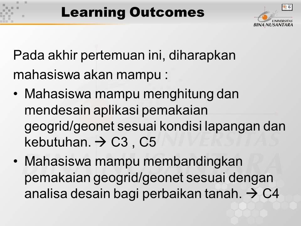 Learning Outcomes Pada akhir pertemuan ini, diharapkan mahasiswa akan mampu : Mahasiswa mampu menghitung dan mendesain aplikasi pemakaian geogrid/geon