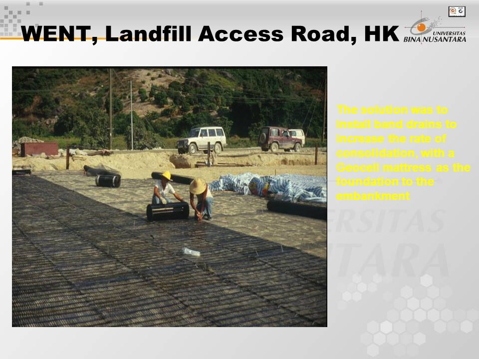 WENT, Landfill Access Road, HK The solution was to install band drains to increase the rate of consolidation, with a Geocell mattress as the foundation to the embankment