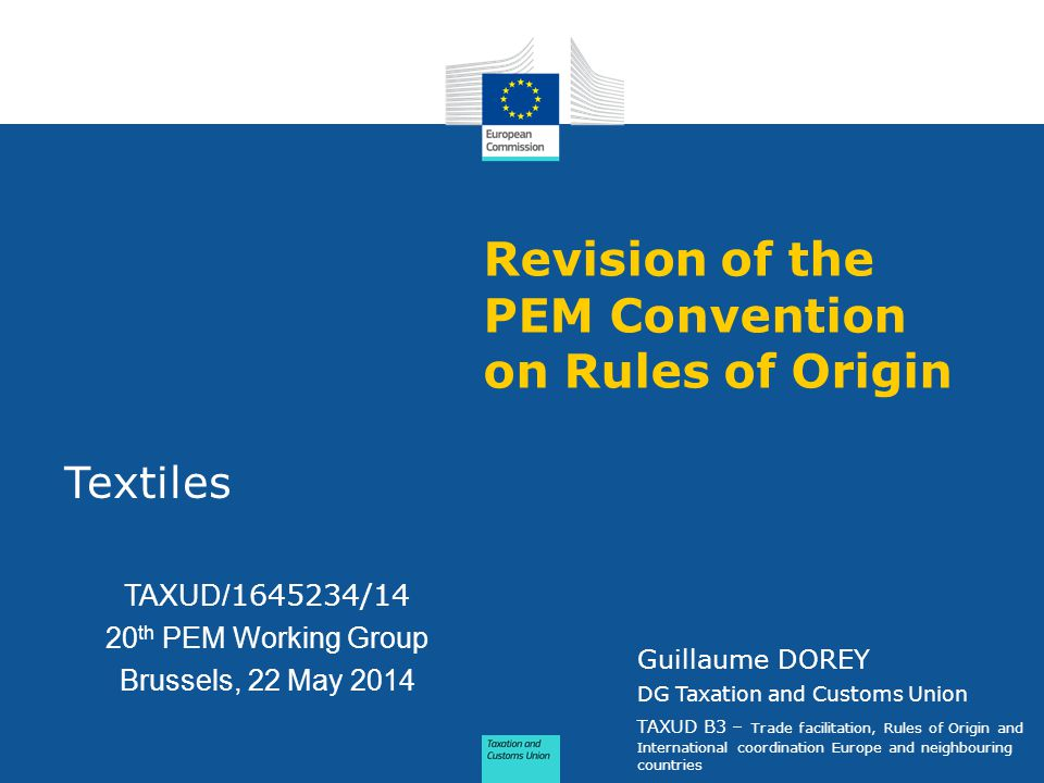 Revision of the PEM Convention on Rules of Origin Textiles TAXUD/ 1645234/14 20 th PEM Working Group Brussels, 22 May 2014 Guillaume DOREY DG Taxation and Customs Union TAXUD B3 – Trade facilitation, Rules of Origin and International coordination Europe and neighbouring countries