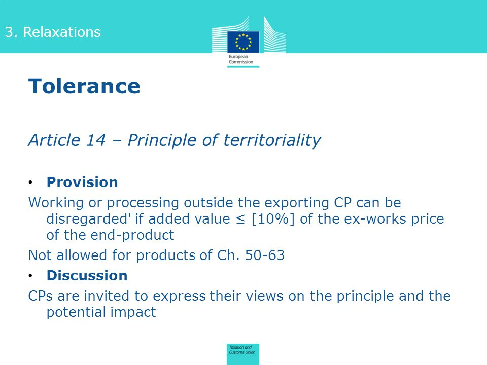 Article 14 – Principle of territoriality Provision Working or processing outside the exporting CP can be disregarded if added value ≤ [10%] of the ex-works price of the end-product Not allowed for products of Ch.