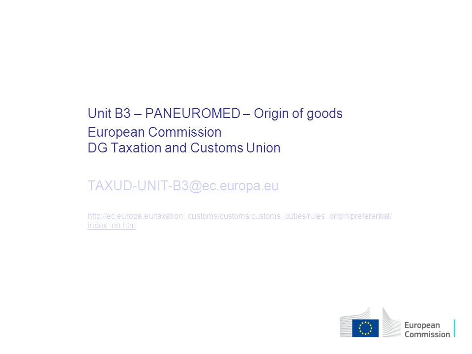 Unit B3 – PANEUROMED – Origin of goods European Commission DG Taxation and Customs Union TAXUD-UNIT-B3@ec.europa.eu http://ec.europa.eu/taxation_customs/customs/customs_duties/rules_origin/preferential/ index_en.htmhttp://ec.europa.eu/taxation_customs/customs/customs_duties/rules_origin/preferential/ index_en.htm