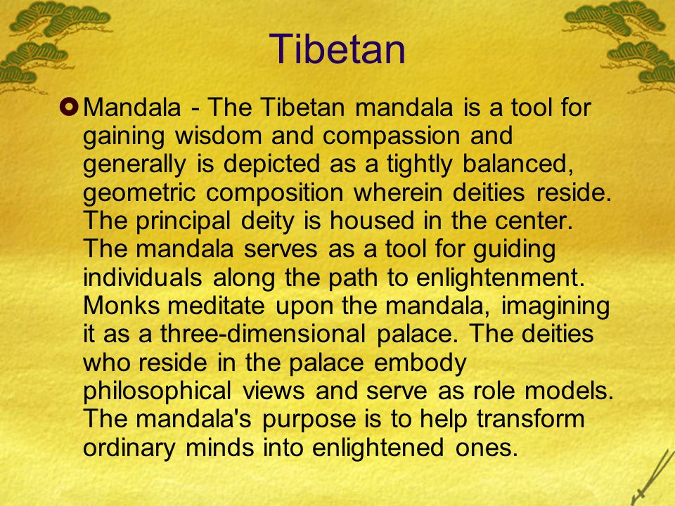Tibetan  Mandala - The Tibetan mandala is a tool for gaining wisdom and compassion and generally is depicted as a tightly balanced, geometric composition wherein deities reside.
