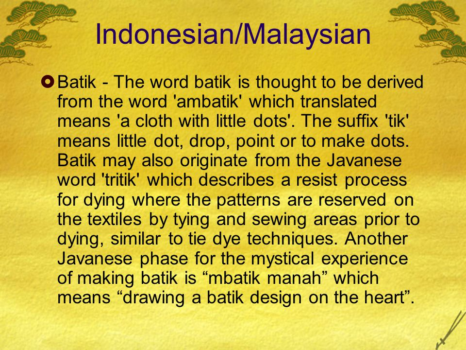 Indonesian/Malaysian  Batik - The word batik is thought to be derived from the word 'ambatik' which translated means 'a cloth with little dots'. The