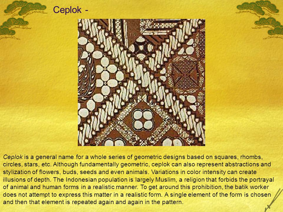Ceplok - Ceplok is a general name for a whole series of geometric designs based on squares, rhombs, circles, stars, etc.
