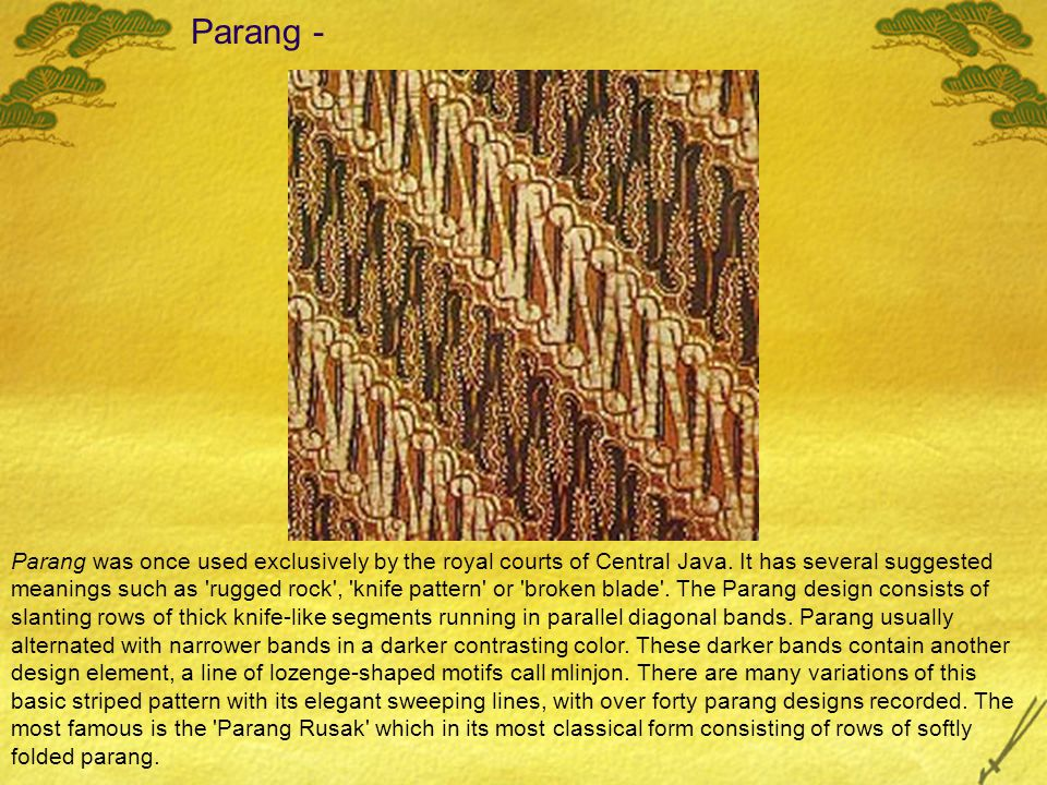 Parang - Parang was once used exclusively by the royal courts of Central Java. It has several suggested meanings such as 'rugged rock', 'knife pattern